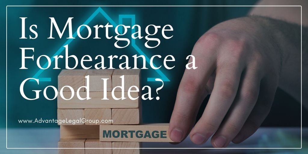 Is Mortgage Forbearance A Good Idea Advantage Legal Group